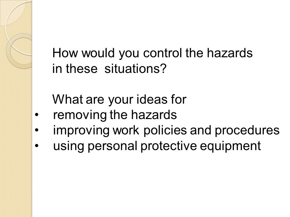 How would you control the hazards in these situations? What are your ideas for removing the hazards improving work policies and procedures using perso