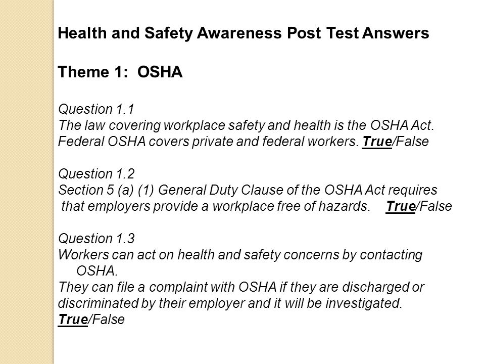 Health and Safety Awareness Post Test Answers Theme 1: OSHA Question 1.1 The law covering workplace safety and health is the OSHA Act.