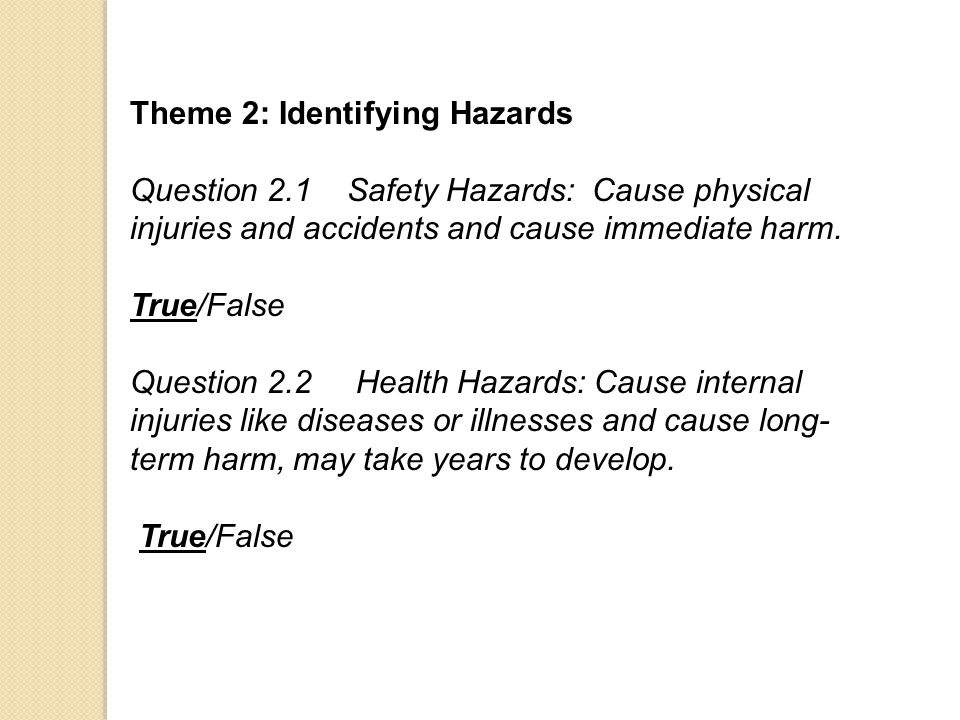 Theme 2: Identifying Hazards Question 2.1 Safety Hazards: Cause physical injuries and accidents and cause immediate harm. True/False Question 2.2 Heal