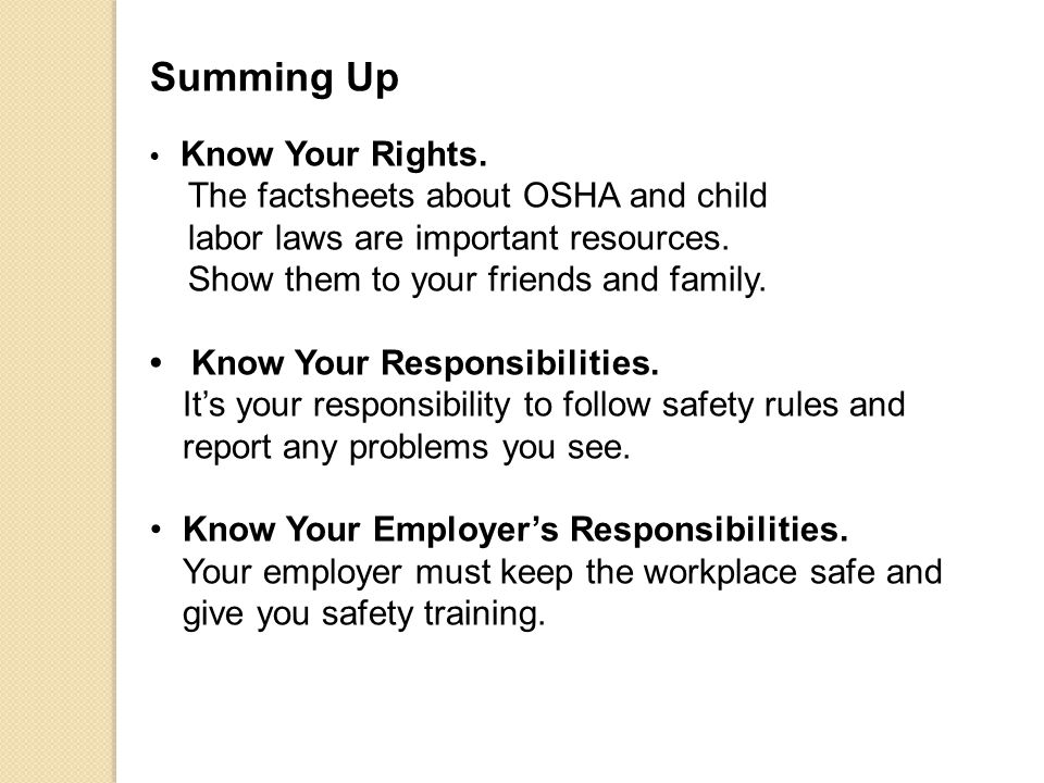 Summing Up Know Your Rights. The factsheets about OSHA and child labor laws are important resources. Show them to your friends and family. Know Your R