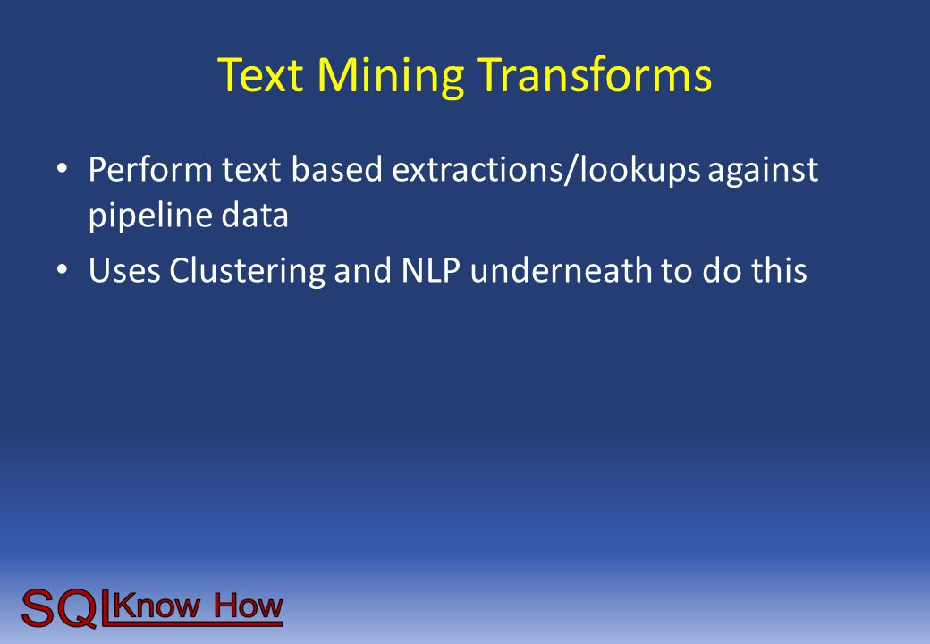 Text Mining Transforms Perform text based extractions/lookups against pipeline data Uses Clustering and NLP underneath to do this