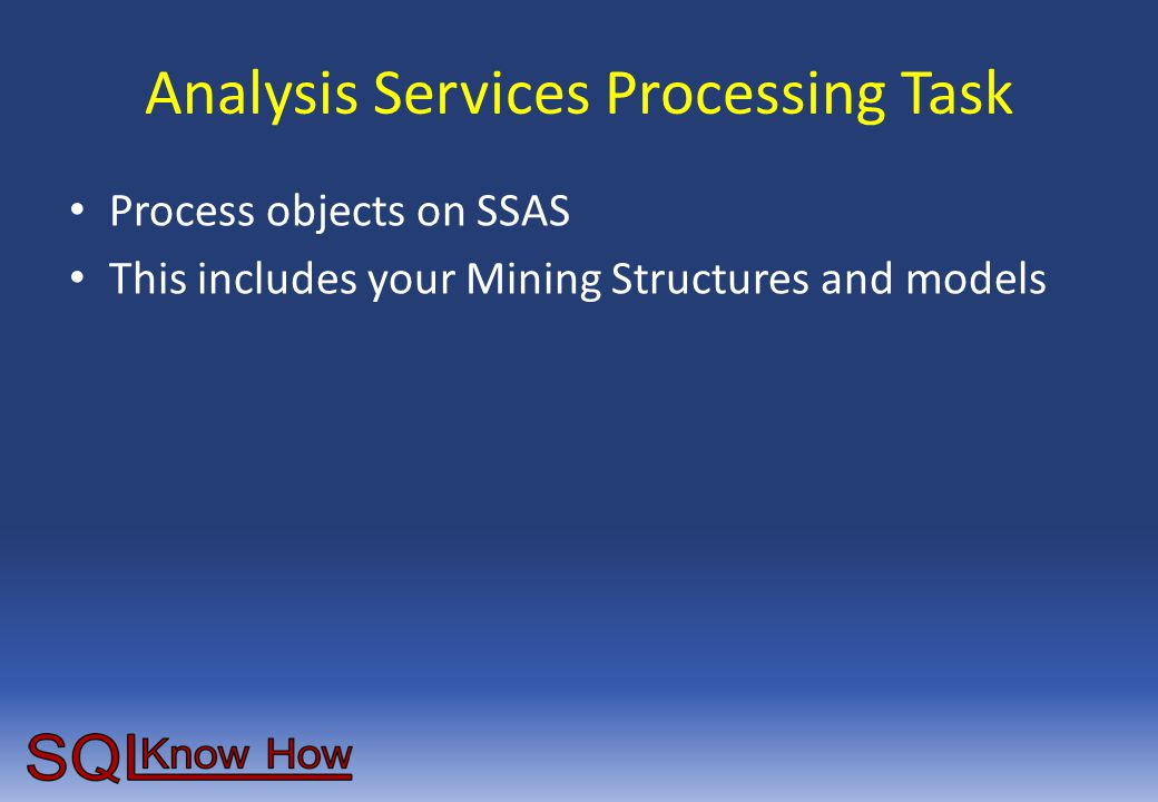 Analysis Services Processing Task Process objects on SSAS This includes your Mining Structures and models