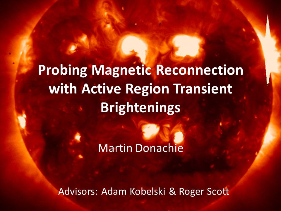 Probing Magnetic Reconnection with Active Region Transient Brightenings Martin Donachie Advisors: Adam Kobelski & Roger Scott