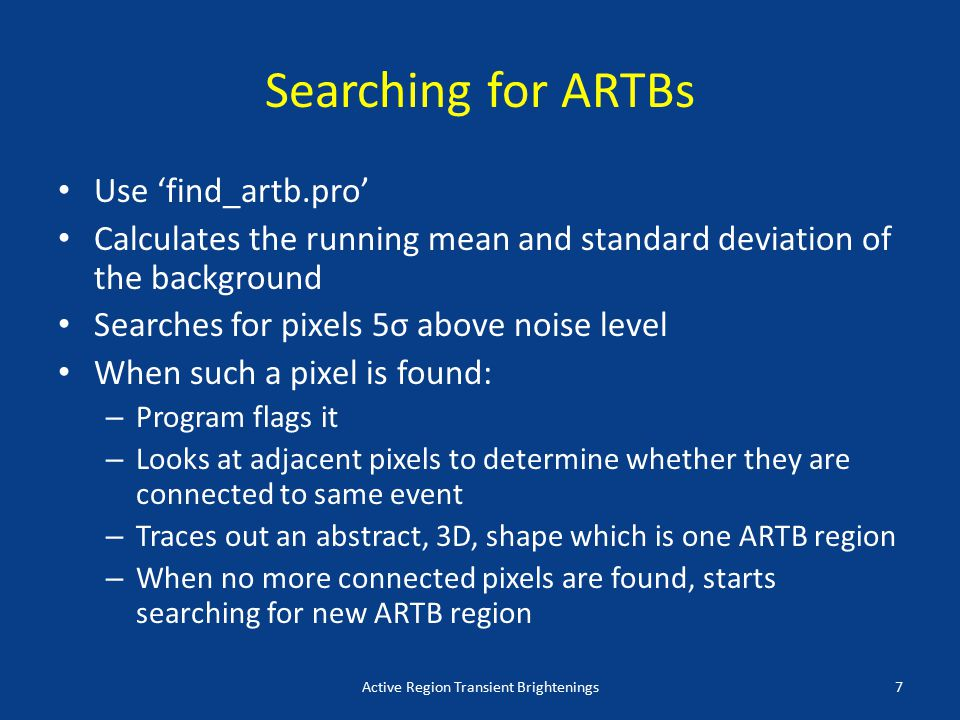 Searching for ARTBs Use 'find_artb.pro' Calculates the running mean and standard deviation of the background Searches for pixels 5σ above noise level When such a pixel is found: – Program flags it – Looks at adjacent pixels to determine whether they are connected to same event – Traces out an abstract, 3D, shape which is one ARTB region – When no more connected pixels are found, starts searching for new ARTB region Active Region Transient Brightenings7