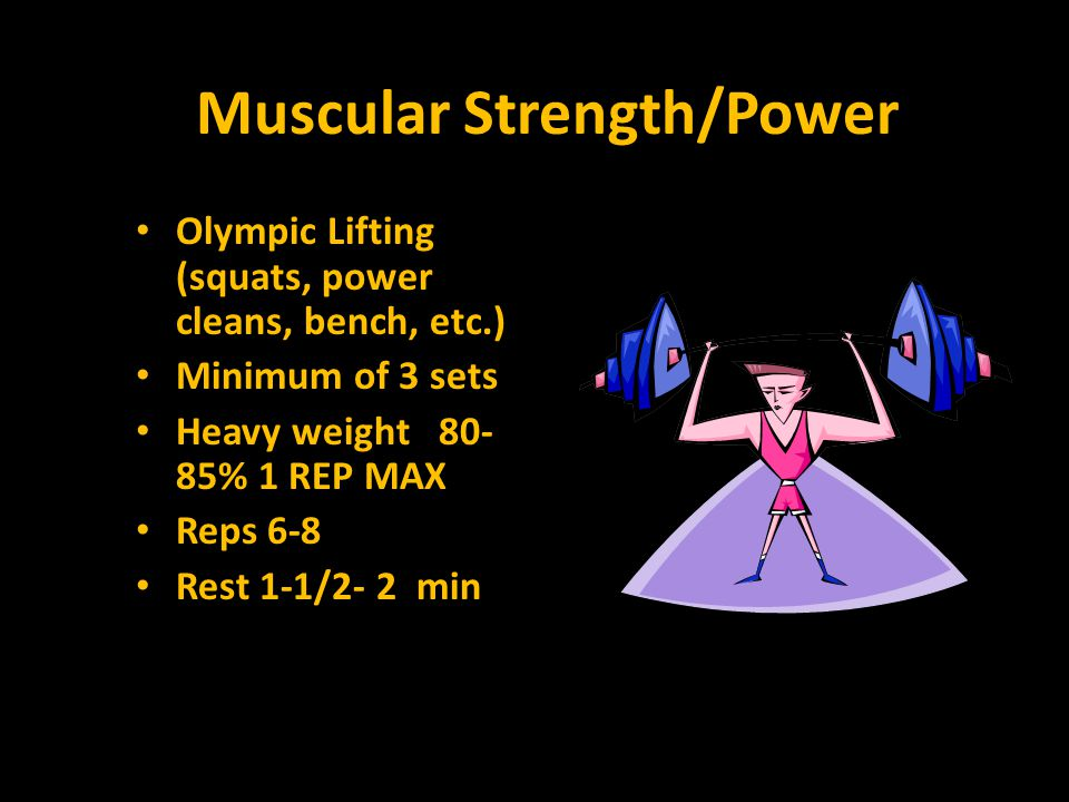 Muscular Strength/Power Olympic Lifting (squats, power cleans, bench, etc.) Minimum of 3 sets Heavy weight 80- 85% 1 REP MAX Reps 6-8 Rest 1-1/2- 2 min