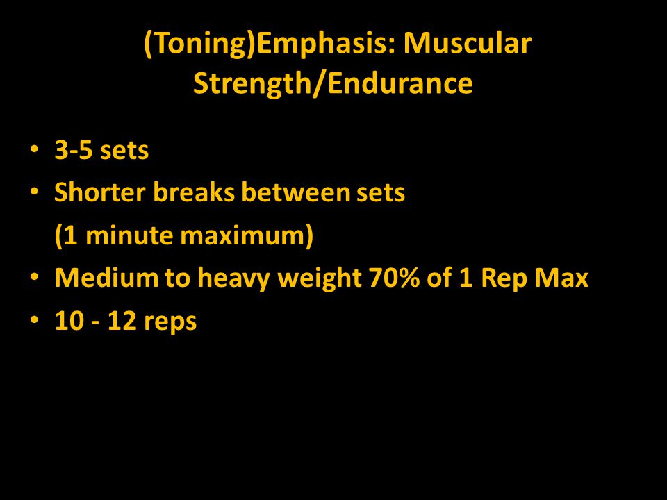 (Toning)Emphasis: Muscular Strength/Endurance 3-5 sets Shorter breaks between sets (1 minute maximum) Medium to heavy weight 70% of 1 Rep Max 10 - 12 reps