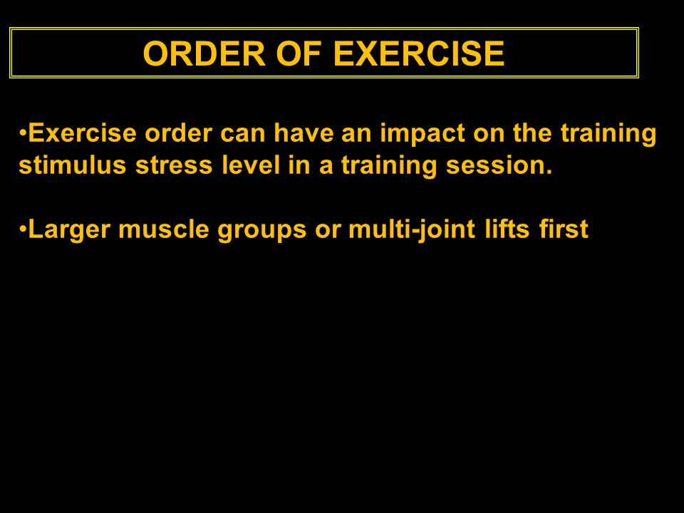 ORDER OF EXERCISE Exercise order can have an impact on the training stimulus stress level in a training session.