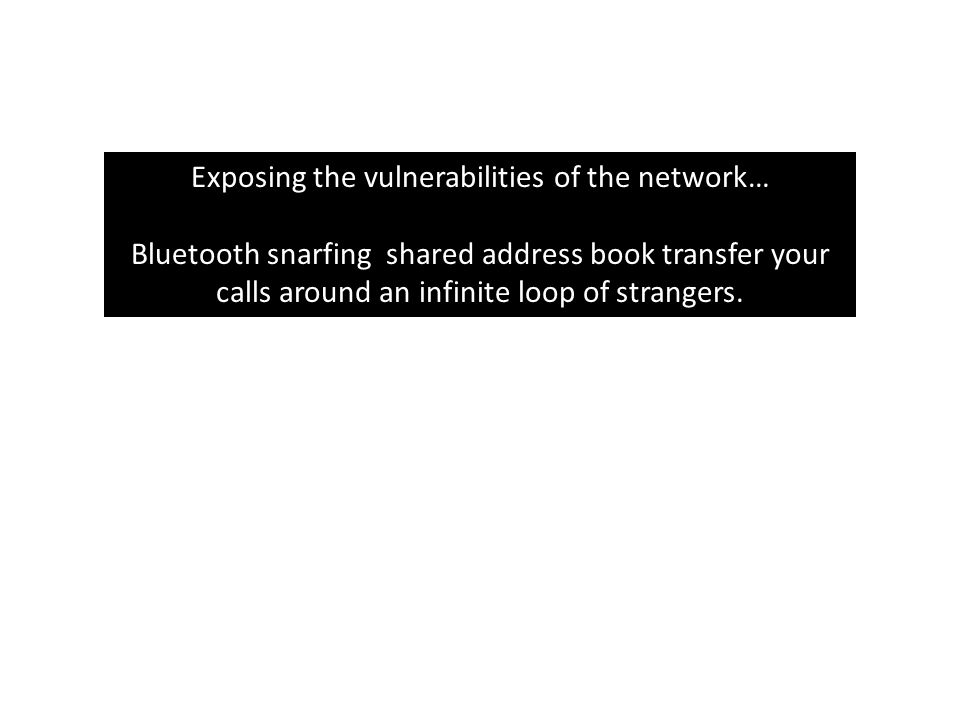 Exposing the vulnerabilities of the network… Bluetooth snarfing shared address book transfer your calls around an infinite loop of strangers.