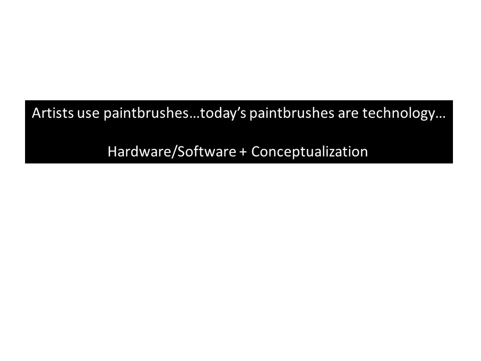 Artists use paintbrushes…today's paintbrushes are technology… Hardware/Software + Conceptualization