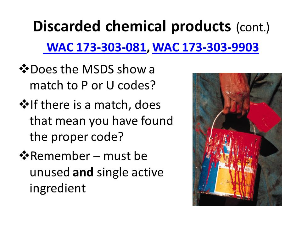 Discarded chemical products (cont.) WAC 173-303-081, WAC 173-303-9903 WAC 173-303-081WAC 173-303-9903  Does the MSDS show a match to P or U codes.