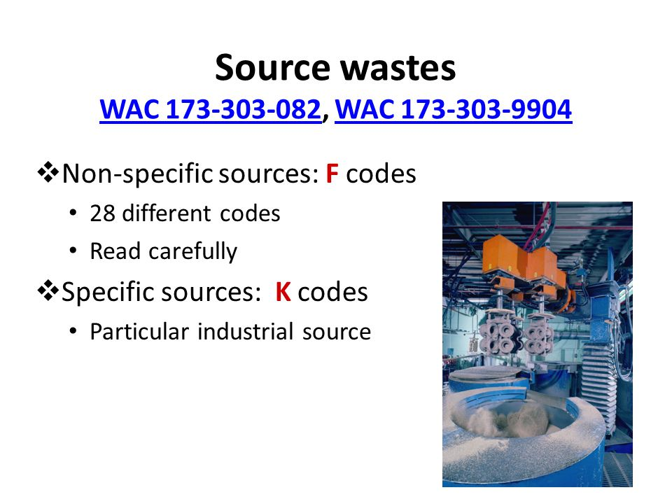 Source wastes WAC 173-303-082, WAC 173-303-9904 WAC 173-303-082WAC 173-303-9904  Non-specific sources: F codes 28 different codes Read carefully  Specific sources: K codes Particular industrial source