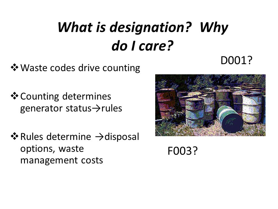 What is designation? Why do I care?  Waste codes drive counting  Counting determines generator status→rules  Rules determine →disposal options, was