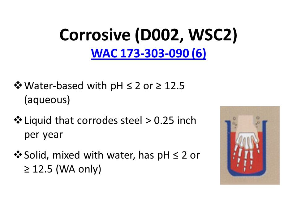 Corrosive (D002, WSC2) WAC 173-303-090 (6) WAC 173-303-090 (6)  Water-based with pH ≤ 2 or ≥ 12.5 (aqueous)  Liquid that corrodes steel > 0.25 inch per year  Solid, mixed with water, has pH ≤ 2 or ≥ 12.5 (WA only)