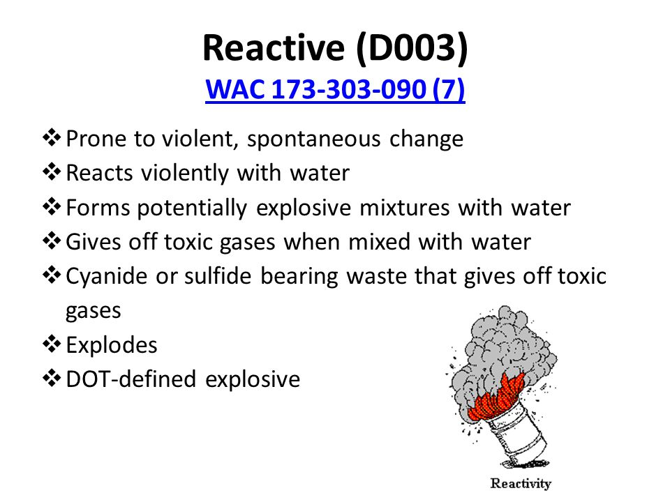 Reactive (D003) WAC 173-303-090 (7) WAC 173-303-090 (7)  Prone to violent, spontaneous change  Reacts violently with water  Forms potentially explosive mixtures with water  Gives off toxic gases when mixed with water  Cyanide or sulfide bearing waste that gives off toxic gases  Explodes  DOT-defined explosive
