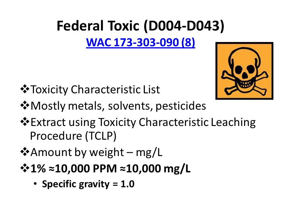 Federal Toxic (D004-D043) WAC 173-303-090 (8) WAC 173-303-090 (8)  Toxicity Characteristic List  Mostly metals, solvents, pesticides  Extract using
