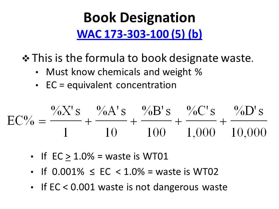 Book Designation WAC 173-303-100 (5) (b) WAC 173-303-100 (5) (b) If EC > 1.0% = waste is WT01 If 0.001% ≤ EC < 1.0% = waste is WT02 If EC < 0.001 waste is not dangerous waste  This is the formula to book designate waste.