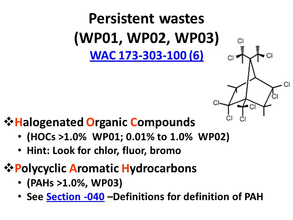Persistent wastes (WP01, WP02, WP03) WAC 173-303-100 (6) WAC 173-303-100 (6)  Halogenated Organic Compounds (HOCs >1.0% WP01; 0.01% to 1.0% WP02) Hint: Look for chlor, fluor, bromo  Polycyclic Aromatic Hydrocarbons (PAHs >1.0%, WP03) See Section -040 –Definitions for definition of PAHSection -040