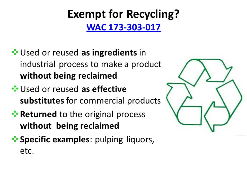 Exempt for Recycling? WAC 173-303-017 WAC 173-303-017  Used or reused as ingredients in industrial process to make a product without being reclaimed