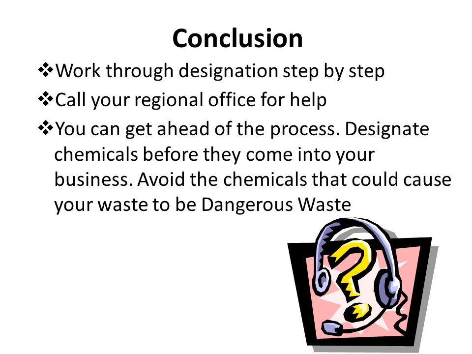 Conclusion  Work through designation step by step  Call your regional office for help  You can get ahead of the process. Designate chemicals before