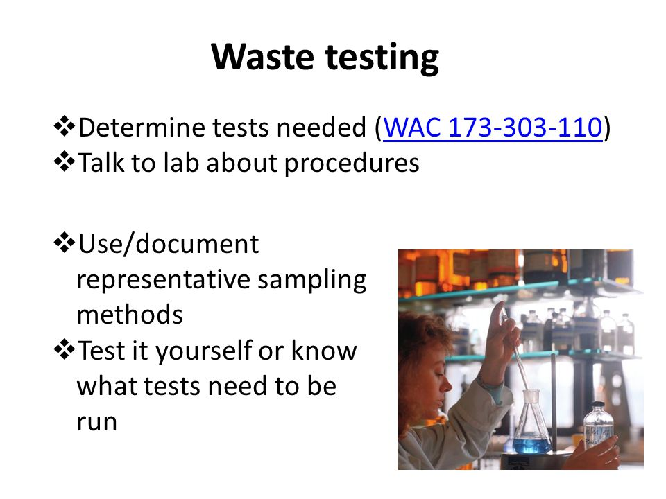 Waste testing  Determine tests needed (WAC 173-303-110)WAC 173-303-110  Talk to lab about procedures  Use/document representative sampling methods