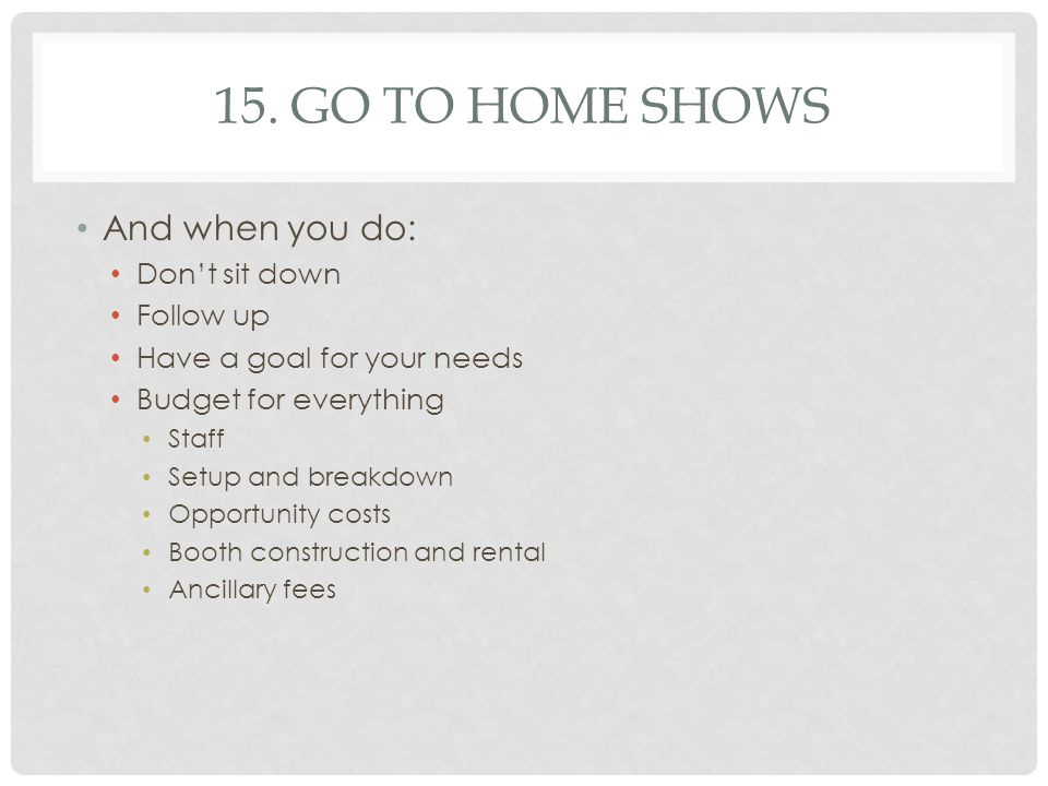 15. GO TO HOME SHOWS And when you do: Don't sit down Follow up Have a goal for your needs Budget for everything Staff Setup and breakdown Opportunity