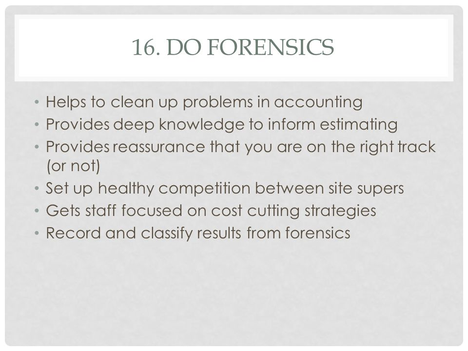 16. DO FORENSICS Helps to clean up problems in accounting Provides deep knowledge to inform estimating Provides reassurance that you are on the right
