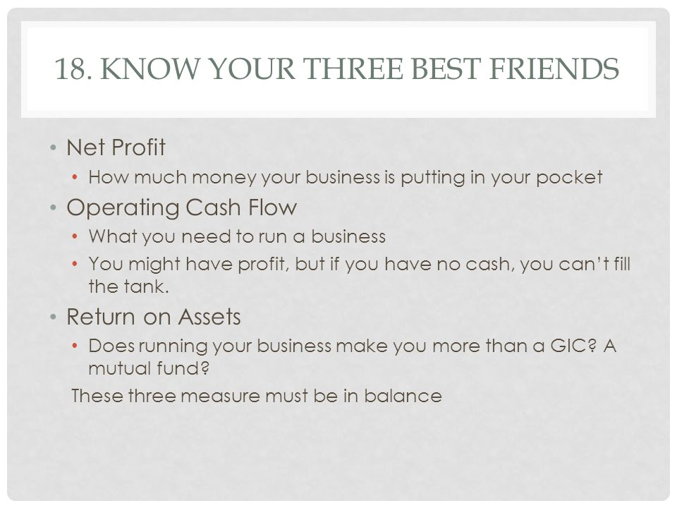18. KNOW YOUR THREE BEST FRIENDS Net Profit How much money your business is putting in your pocket Operating Cash Flow What you need to run a business