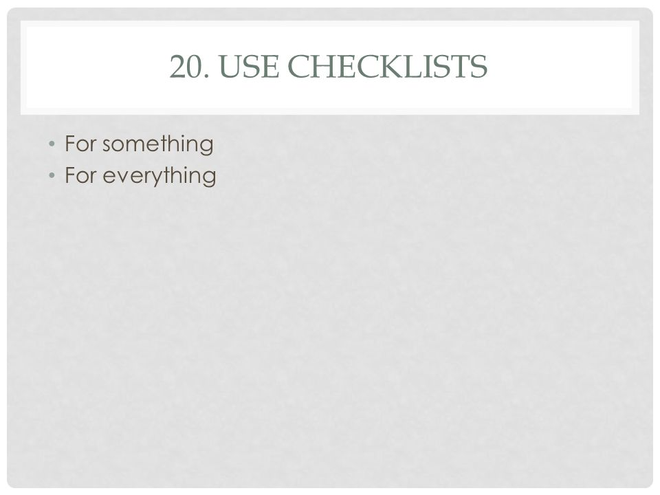 20. USE CHECKLISTS For something For everything