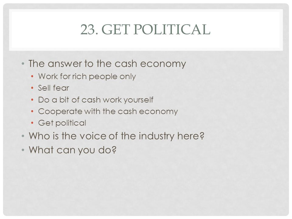 23. GET POLITICAL The answer to the cash economy Work for rich people only Sell fear Do a bit of cash work yourself Cooperate with the cash economy Ge