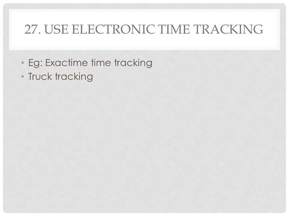 27. USE ELECTRONIC TIME TRACKING Eg: Exactime time tracking Truck tracking