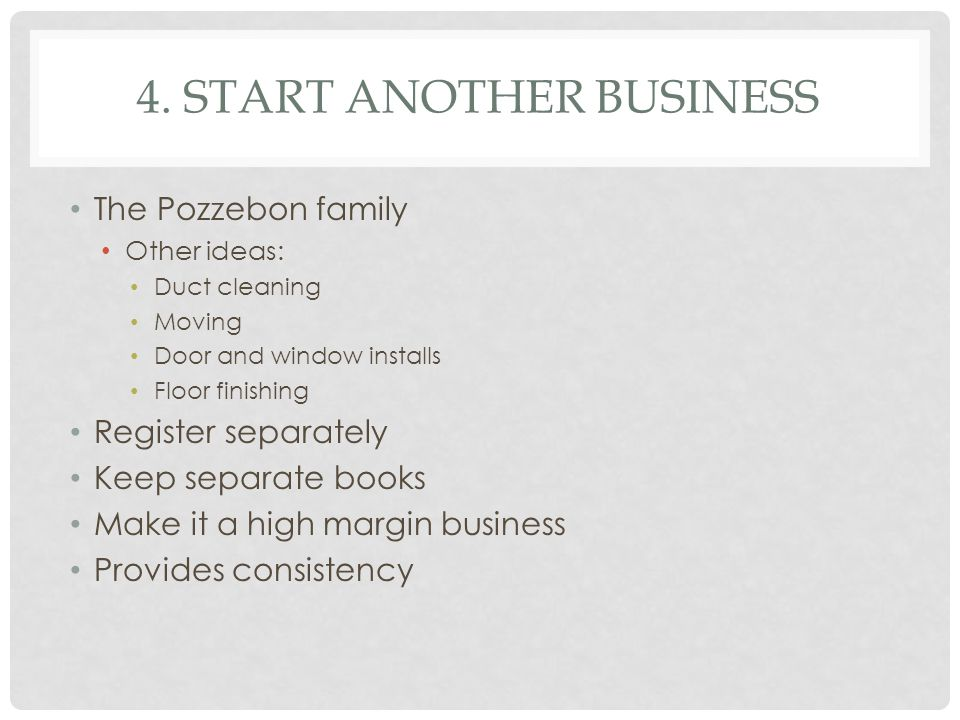 4. START ANOTHER BUSINESS The Pozzebon family Other ideas: Duct cleaning Moving Door and window installs Floor finishing Register separately Keep sepa