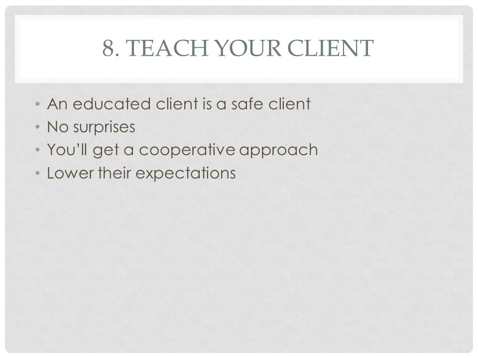 8. TEACH YOUR CLIENT An educated client is a safe client No surprises You'll get a cooperative approach Lower their expectations