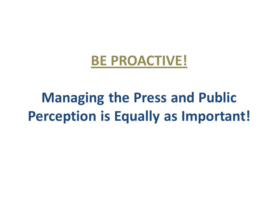 BE PROACTIVE! Managing the Press and Public Perception is Equally as Important!