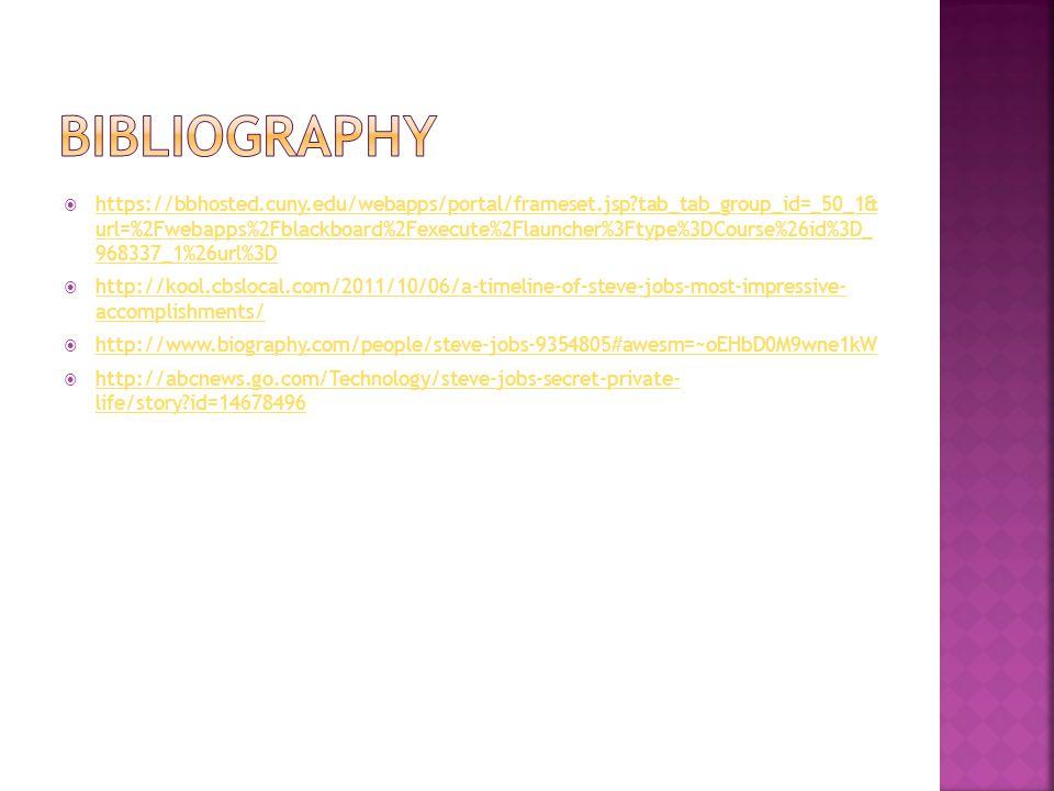  https://bbhosted.cuny.edu/webapps/portal/frameset.jsp?tab_tab_group_id=_50_1& url=%2Fwebapps%2Fblackboard%2Fexecute%2Flauncher%3Ftype%3DCourse%26id%3D_ 968337_1%26url%3D https://bbhosted.cuny.edu/webapps/portal/frameset.jsp?tab_tab_group_id=_50_1& url=%2Fwebapps%2Fblackboard%2Fexecute%2Flauncher%3Ftype%3DCourse%26id%3D_ 968337_1%26url%3D  http://kool.cbslocal.com/2011/10/06/a-timeline-of-steve-jobs-most-impressive- accomplishments/ http://kool.cbslocal.com/2011/10/06/a-timeline-of-steve-jobs-most-impressive- accomplishments/  http://www.biography.com/people/steve-jobs-9354805#awesm=~oEHbD0M9wne1kW http://www.biography.com/people/steve-jobs-9354805#awesm=~oEHbD0M9wne1kW  http://abcnews.go.com/Technology/steve-jobs-secret-private- life/story?id=14678496 http://abcnews.go.com/Technology/steve-jobs-secret-private- life/story?id=14678496