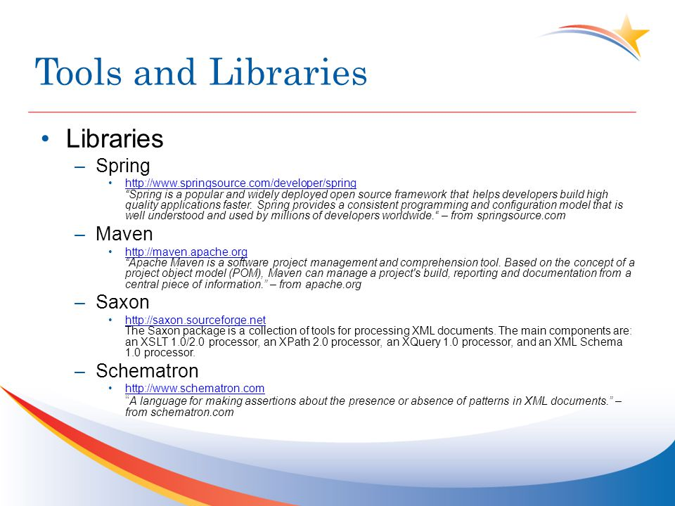 Tools and Libraries Libraries –Spring http://www.springsource.com/developer/spring Spring is a popular and widely deployed open source framework that helps developers build high quality applications faster.