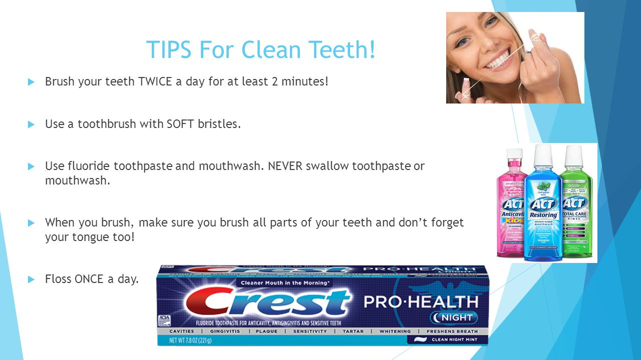 TIPS For Clean Teeth.  Brush your teeth TWICE a day for at least 2 minutes.