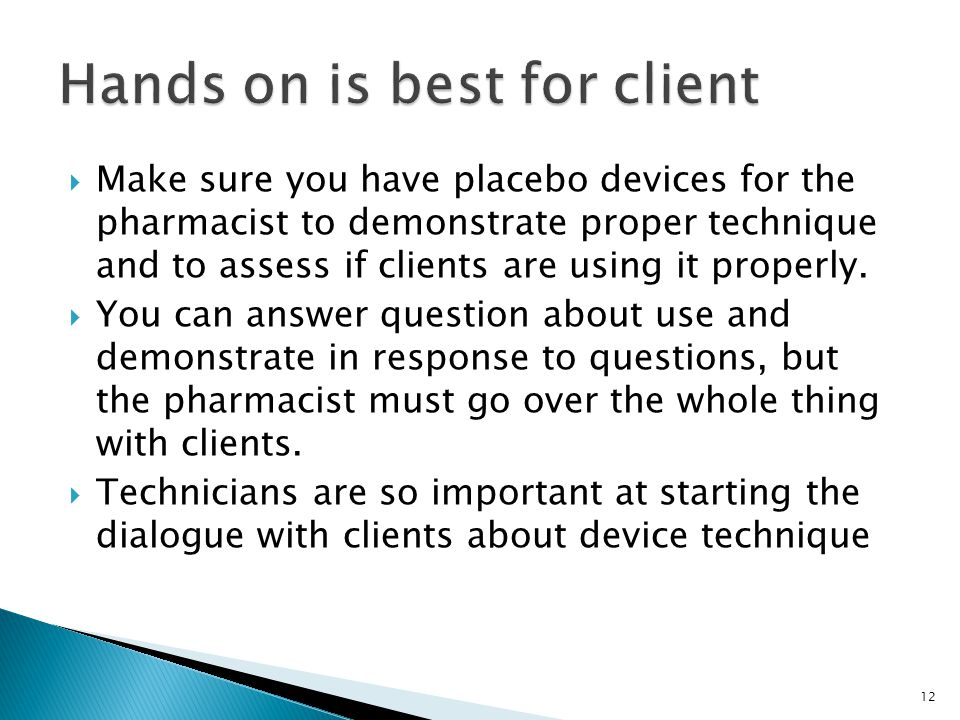 12  Make sure you have placebo devices for the pharmacist to demonstrate proper technique and to assess if clients are using it properly.  You can a