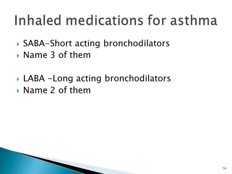 14  SABA-Short acting bronchodilators  Name 3 of them  LABA -Long acting bronchodilators  Name 2 of them
