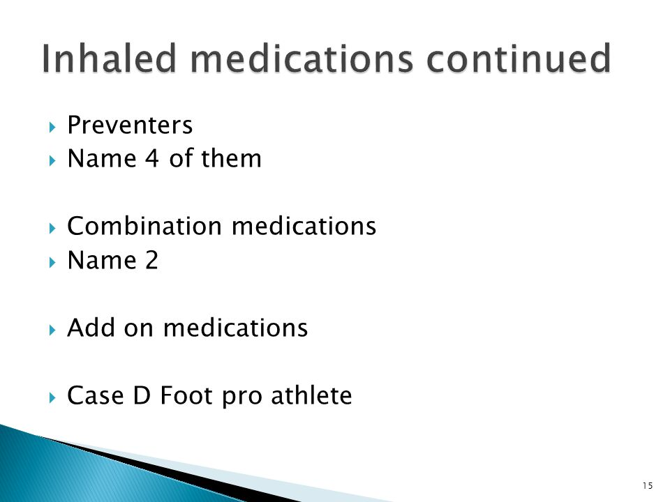 15  Preventers  Name 4 of them  Combination medications  Name 2  Add on medications  Case D Foot pro athlete