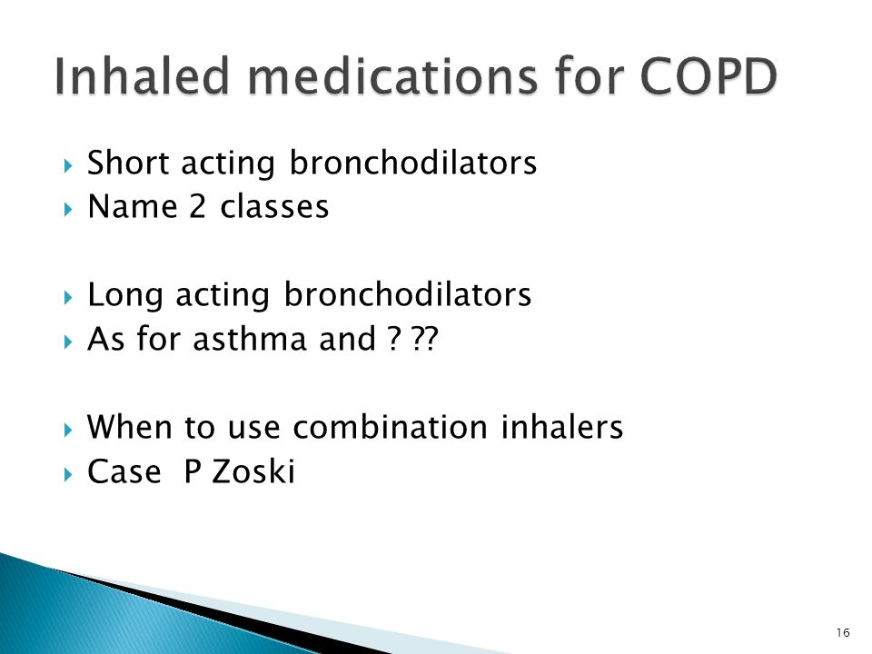 16  Short acting bronchodilators  Name 2 classes  Long acting bronchodilators  As for asthma and ? ??  When to use combination inhalers  Case P