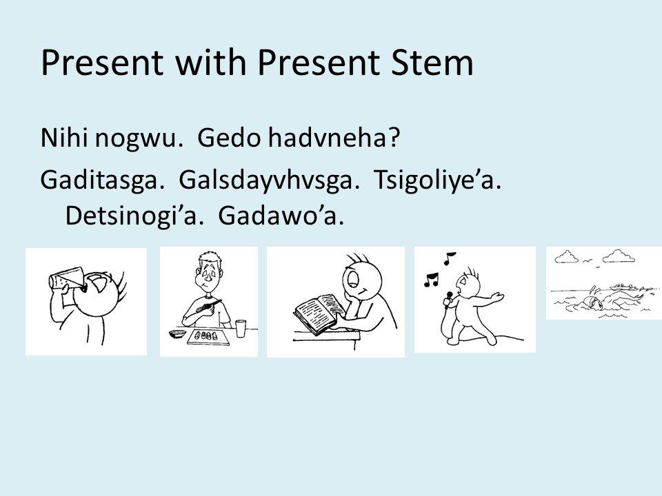 Present with Present Stem Nihi nogwu. Gedo hadvneha.