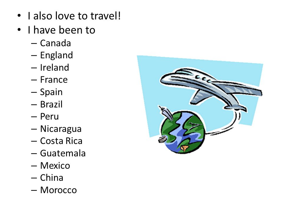 I also love to travel! I have been to – Canada – England – Ireland – France – Spain – Brazil – Peru – Nicaragua – Costa Rica – Guatemala – Mexico – Ch