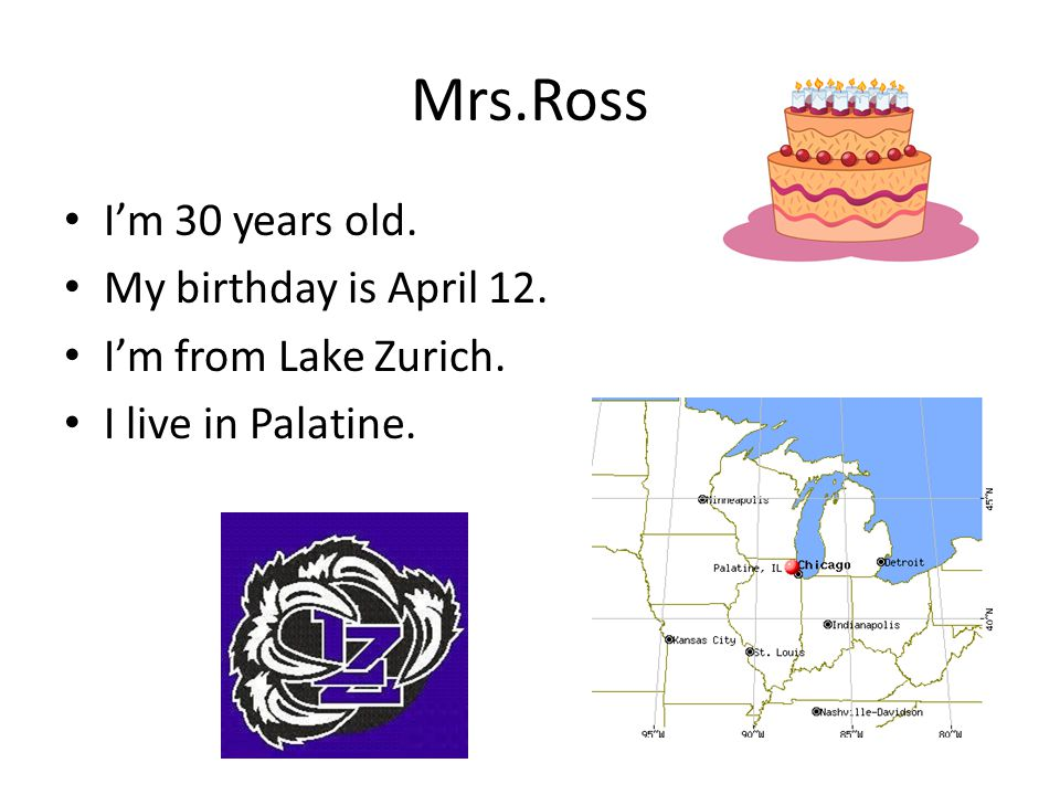 Mrs.Ross I'm 30 years old. My birthday is April 12. I'm from Lake Zurich. I live in Palatine.