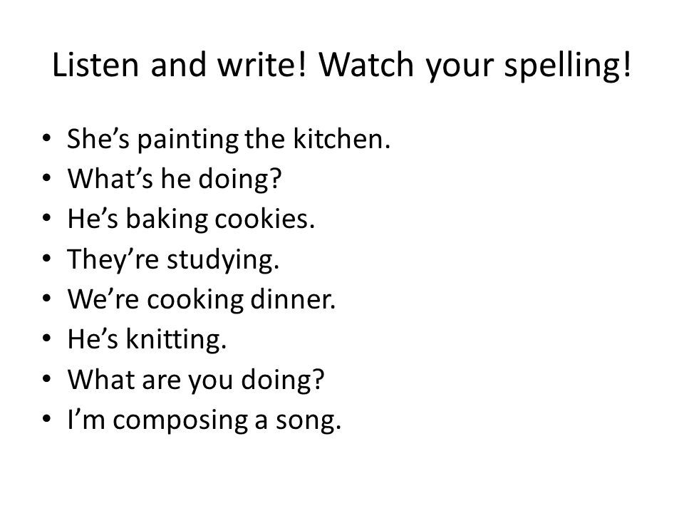 Listen and write! Watch your spelling! She's painting the kitchen. What's he doing? He's baking cookies. They're studying. We're cooking dinner. He's