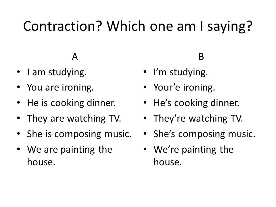 Contraction? Which one am I saying? A I am studying. You are ironing. He is cooking dinner. They are watching TV. She is composing music. We are paint