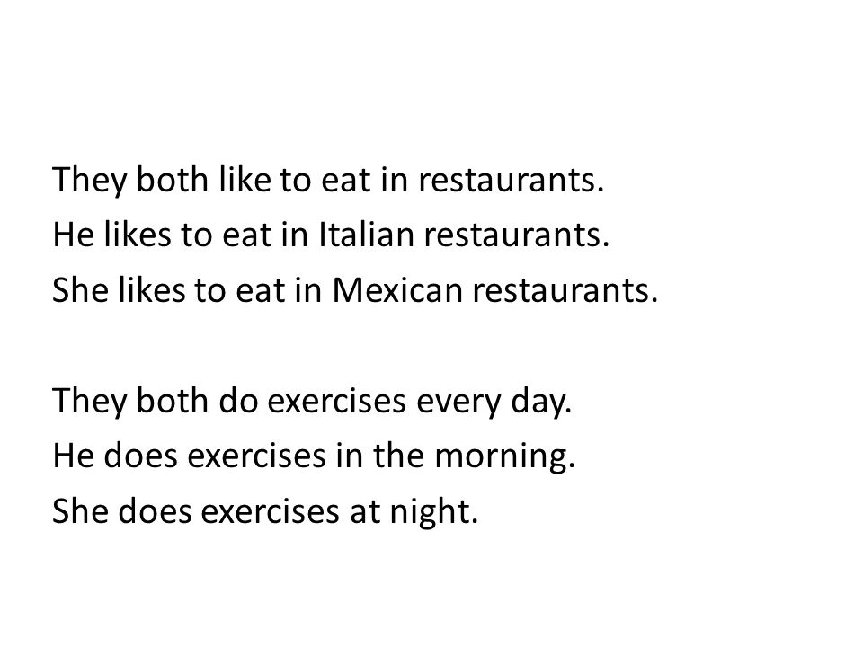 They both like to eat in restaurants. He likes to eat in Italian restaurants. She likes to eat in Mexican restaurants. They both do exercises every da