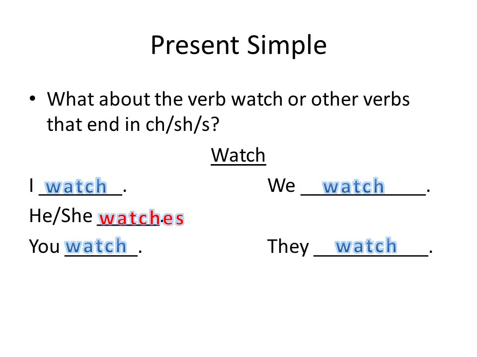 Present Simple What about the verb watch or other verbs that end in ch/sh/s? Watch I ________.We ____________. He/She ______. You _______.They _______