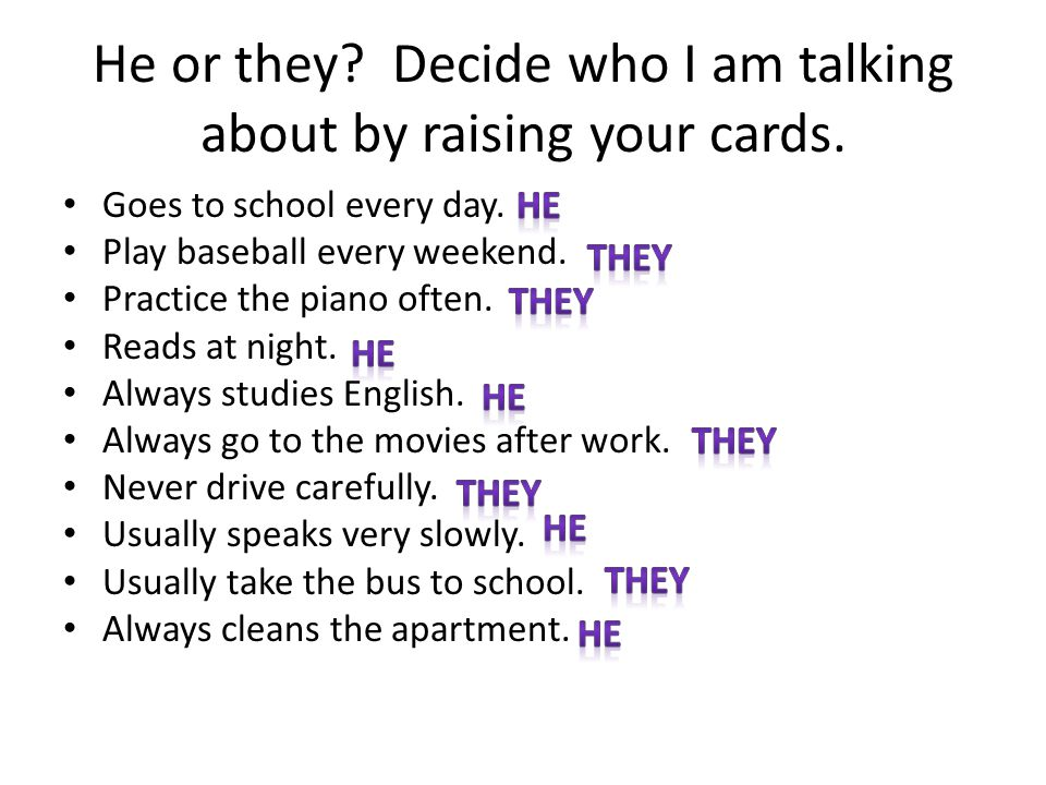He or they? Decide who I am talking about by raising your cards. Goes to school every day. Play baseball every weekend. Practice the piano often. Read