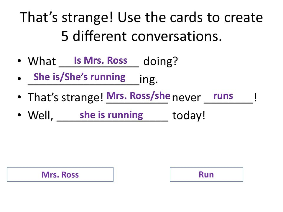 That's strange! Use the cards to create 5 different conversations. What _____________ doing? __________________ing. That's strange! __________ never _