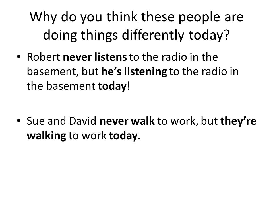 Why do you think these people are doing things differently today? Robert never listens to the radio in the basement, but he's listening to the radio i